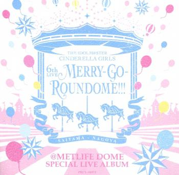 THE IDOLM@STER CINDERELLA GIRLS 6th LIVE MERRY-GO-ROUNDOME!!! @METLIFE DOME SPECIAL LIVE ALBUM, The. Front. Click to zoom.